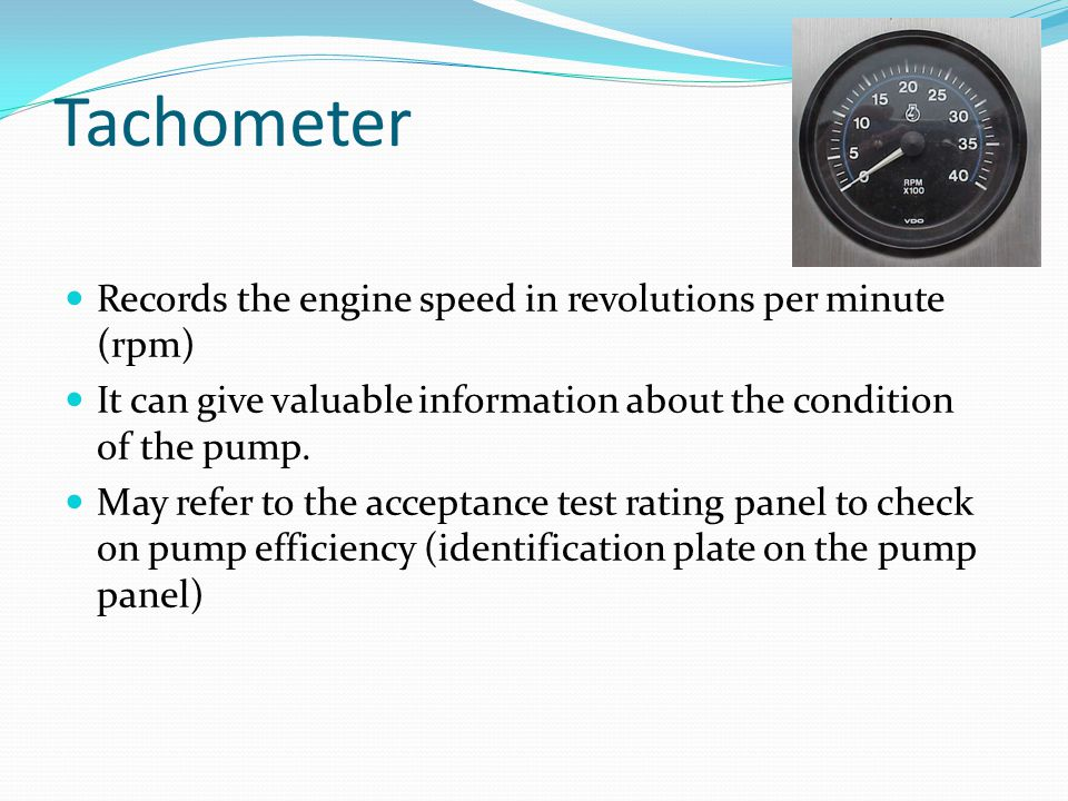 Tachometer Records the engine speed in revolutions per minute (rpm)