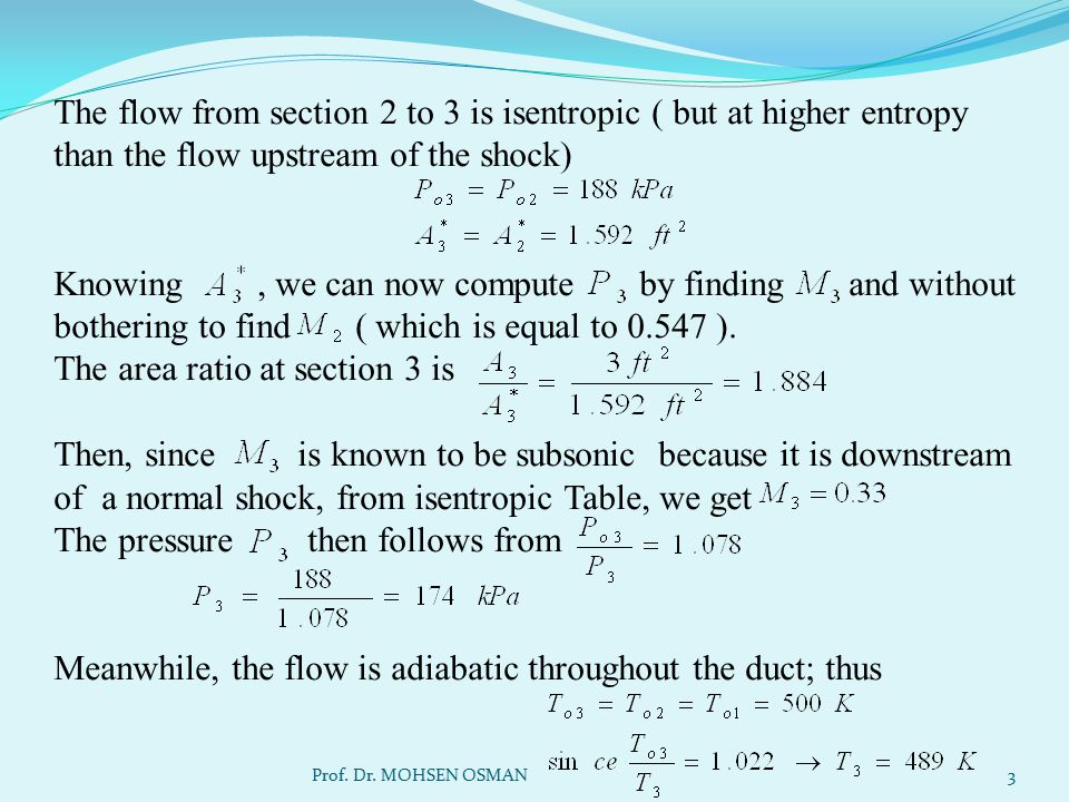 The flow from section 2 to 3 is isentropic ( but at higher entropy than the flow upstream of the shock) Knowing , we can now compute by finding and without bothering to find ( which is equal to 0.547 ). The area ratio at section 3 is Then, since is known to be subsonic because it is downstream of a normal shock, from isentropic Table, we get The pressure then follows from Meanwhile, the flow is adiabatic throughout the duct; thus