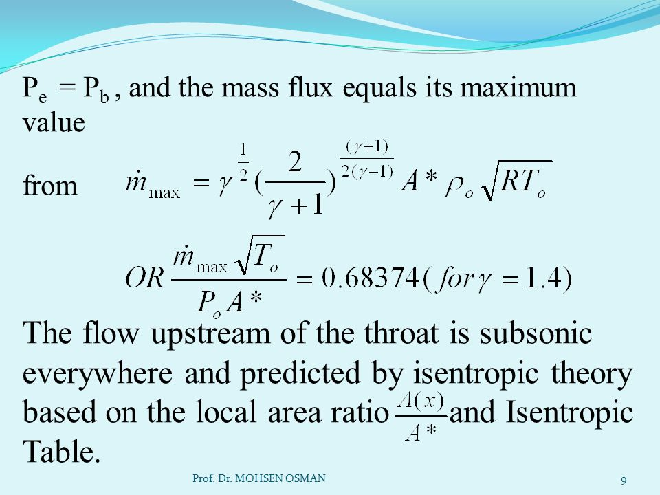 Pe = Pb , and the mass flux equals its maximum value from The flow upstream of the throat is subsonic everywhere and predicted by isentropic theory based on the local area ratio and Isentropic Table.