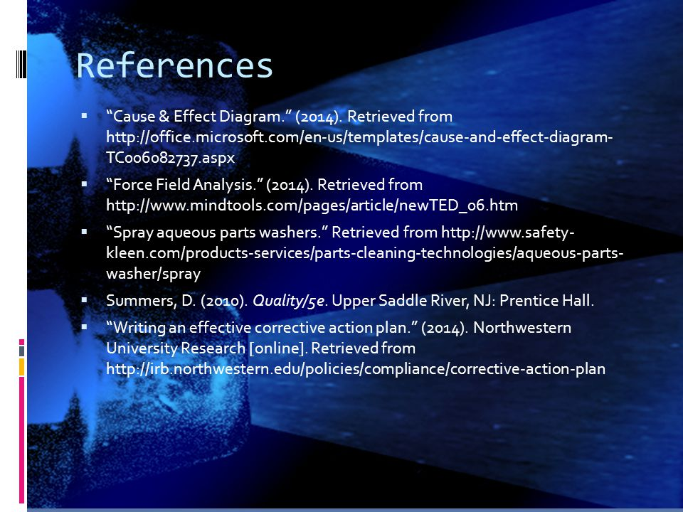 References Cause & Effect Diagram. (2014). Retrieved from http://office.microsoft.com/en-us/templates/cause-and-effect-diagram- TC006082737.aspx.