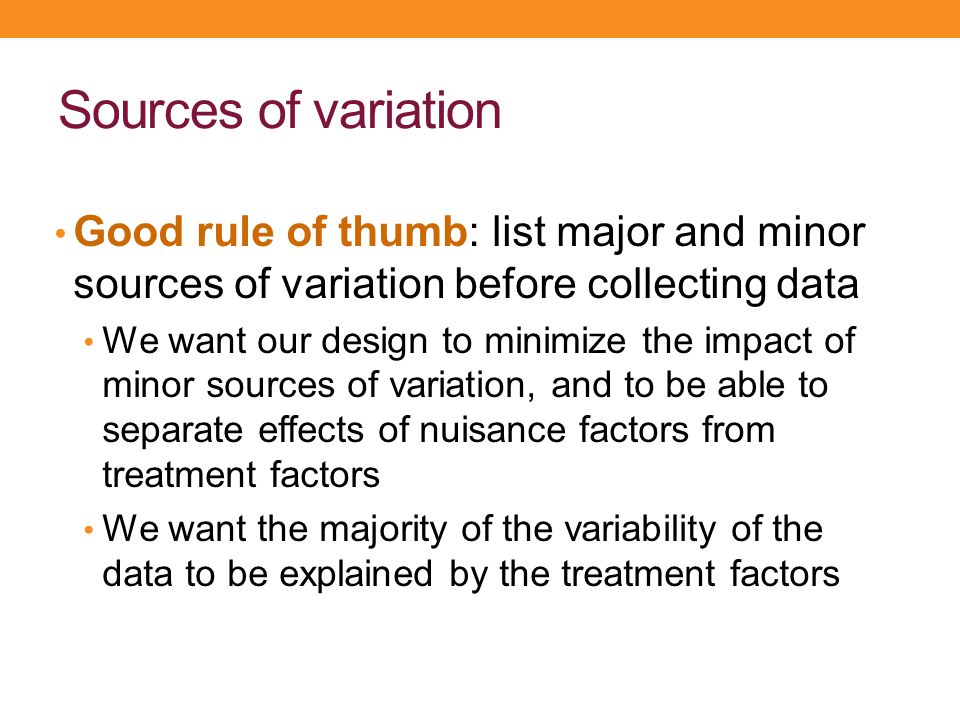 Sources of variation Good rule of thumb: list major and minor sources of variation before collecting data.