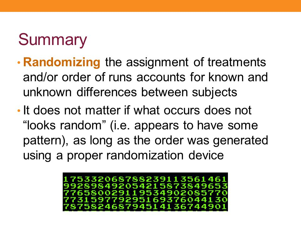 Summary Randomizing the assignment of treatments and/or order of runs accounts for known and unknown differences between subjects.