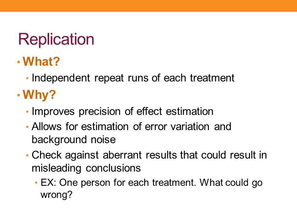 Replication What Why Independent repeat runs of each treatment