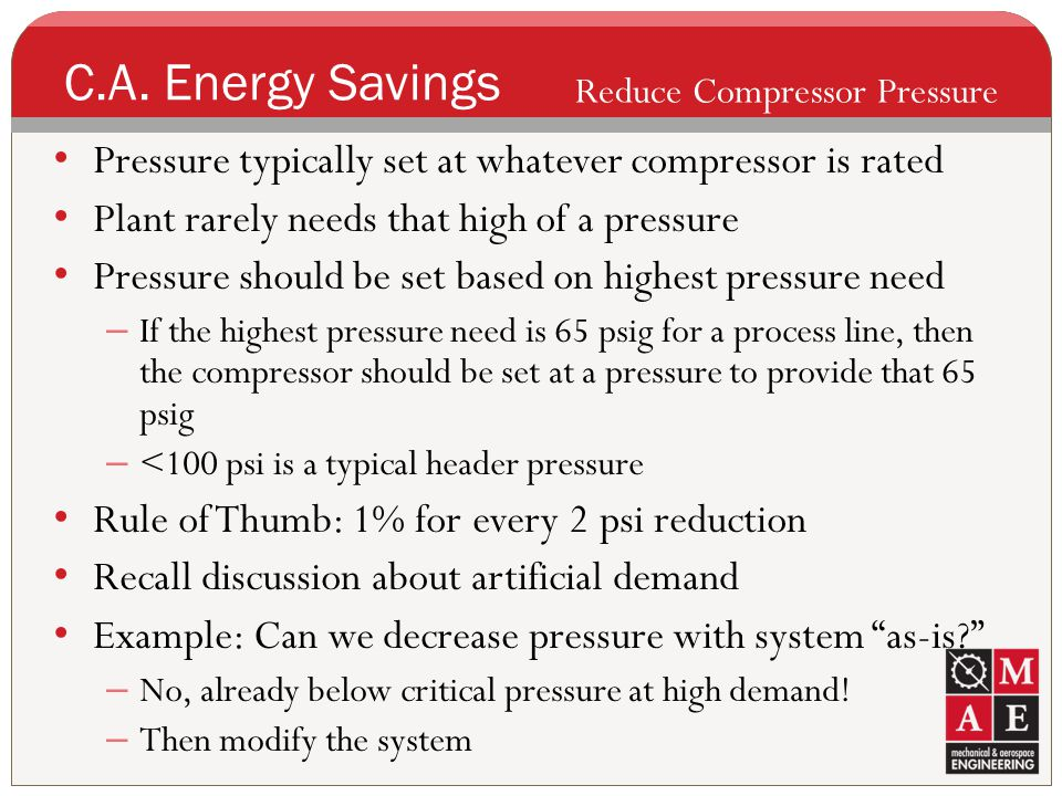 C.A. Energy Savings Reduce Compressor Pressure. Pressure typically set at whatever compressor is rated.