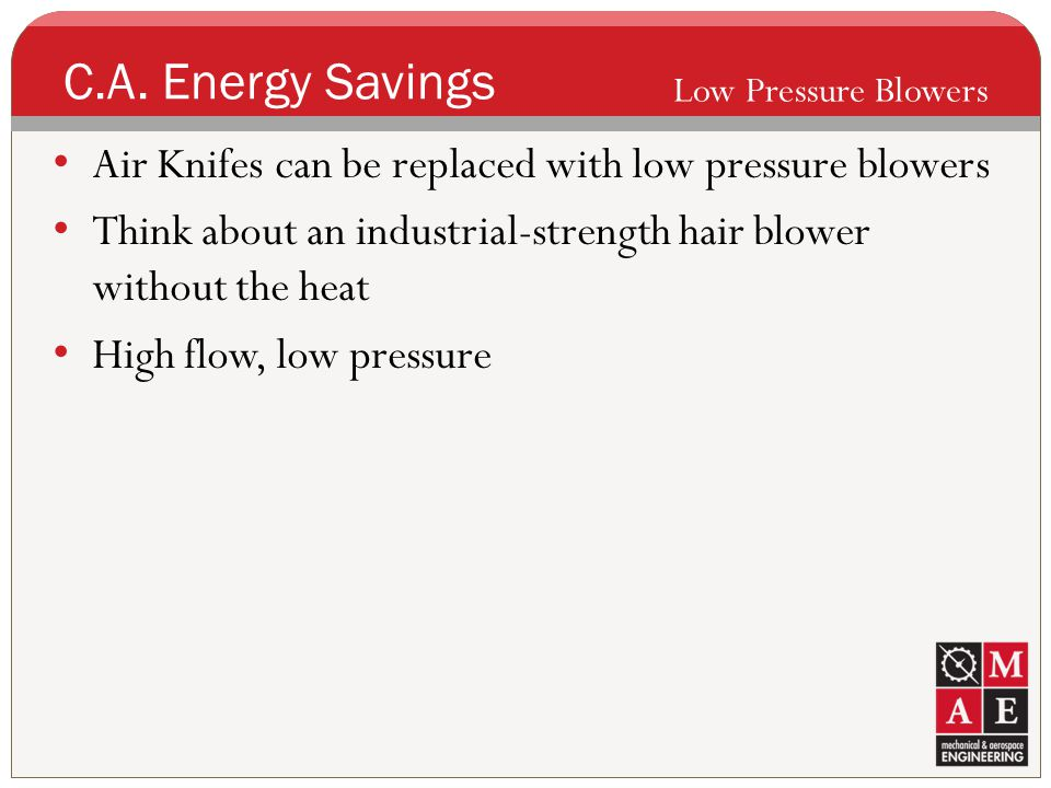 C.A. Energy Savings Low Pressure Blowers. Air Knifes can be replaced with low pressure blowers.