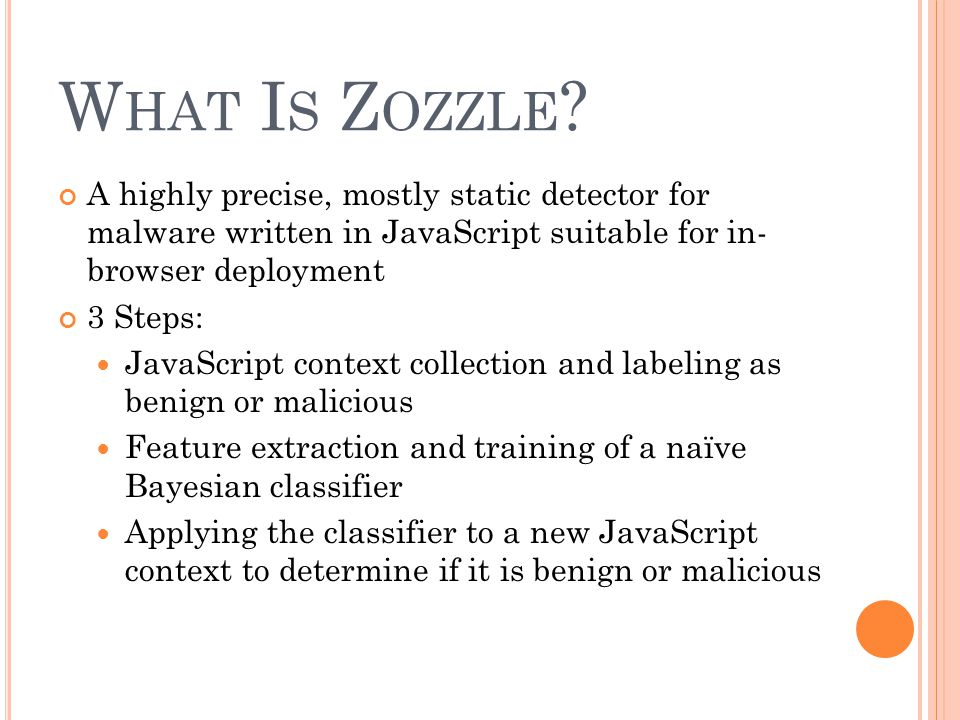 What Is Zozzle A highly precise, mostly static detector for malware written in JavaScript suitable for in- browser deployment.