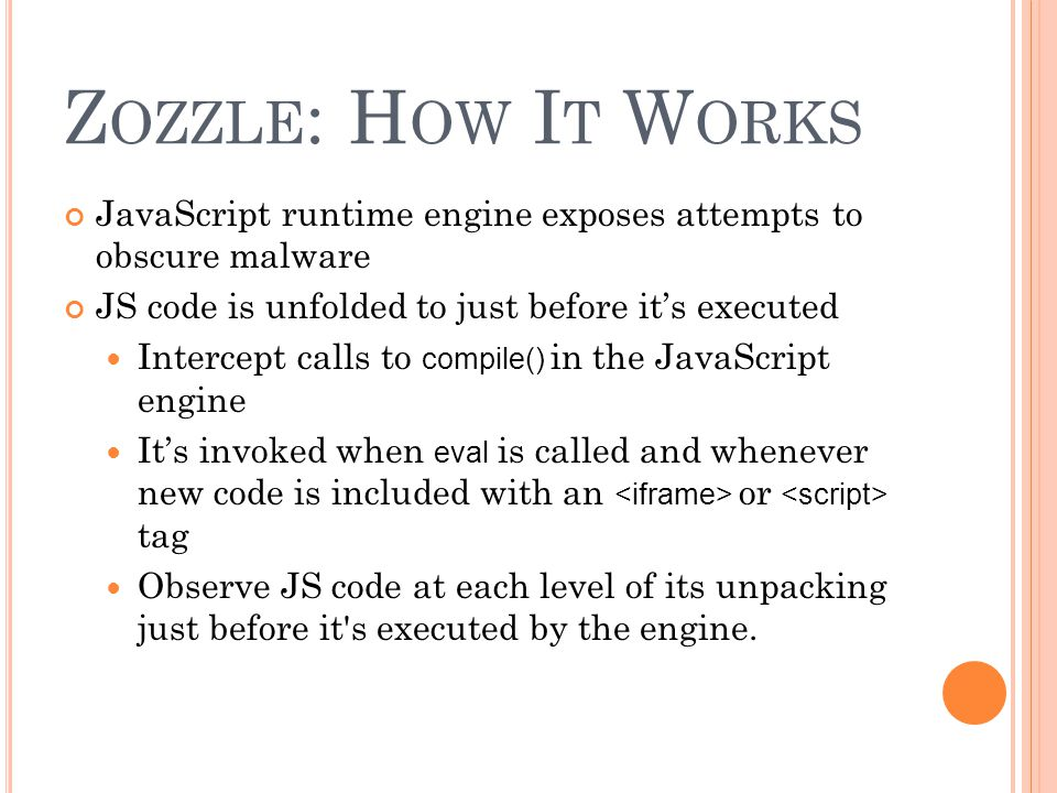 Zozzle: How It Works JavaScript runtime engine exposes attempts to obscure malware. JS code is unfolded to just before it's executed.