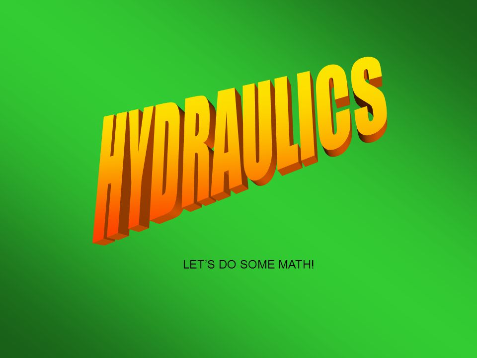 HYDRAULICS LET'S DO SOME MATH!