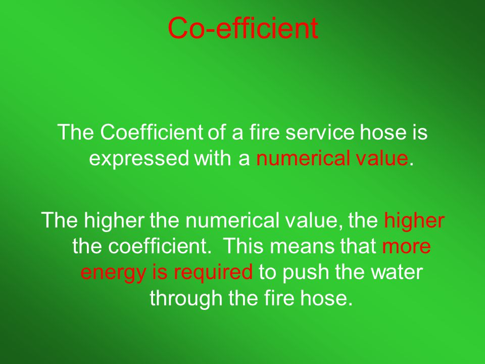 Co-efficient The Coefficient of a fire service hose is expressed with a numerical value.
