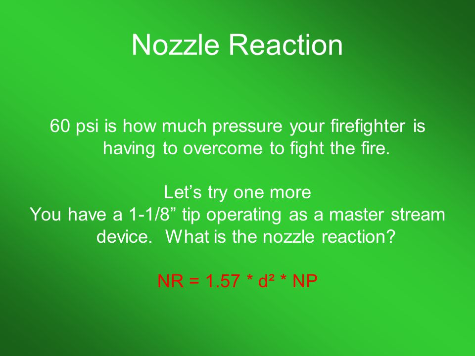 Nozzle Reaction 60 psi is how much pressure your firefighter is having to overcome to fight the fire.