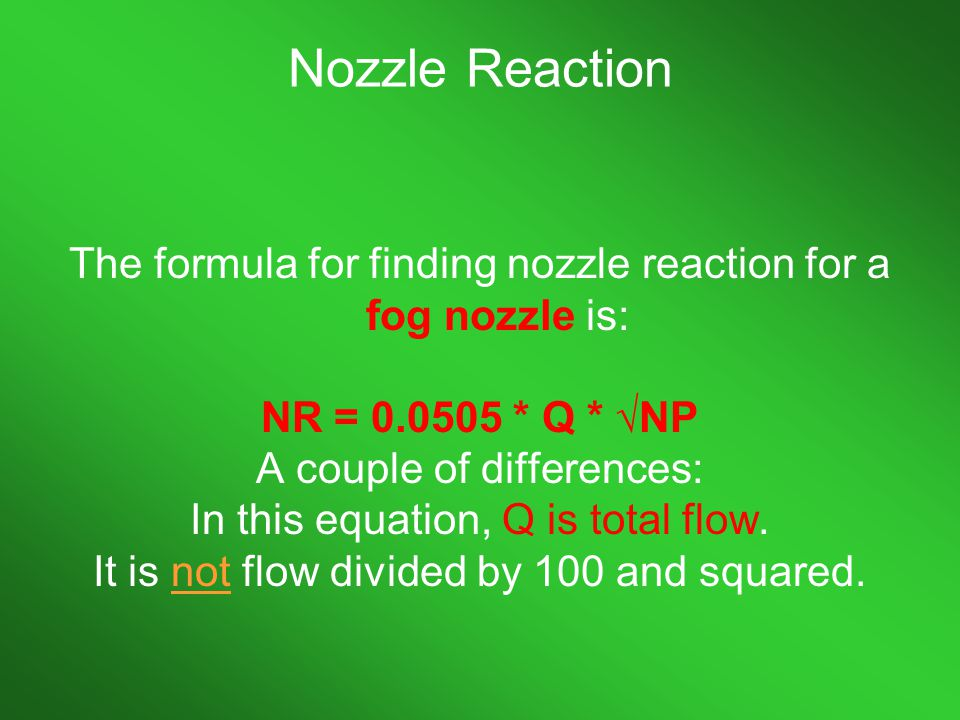 Nozzle Reaction The formula for finding nozzle reaction for a fog nozzle is: NR = 0.0505 * Q * √NP.