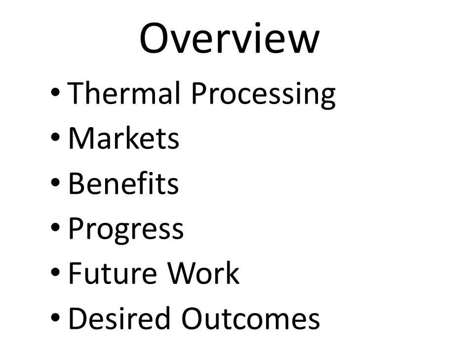 Overview Thermal Processing Markets Benefits Progress Future Work