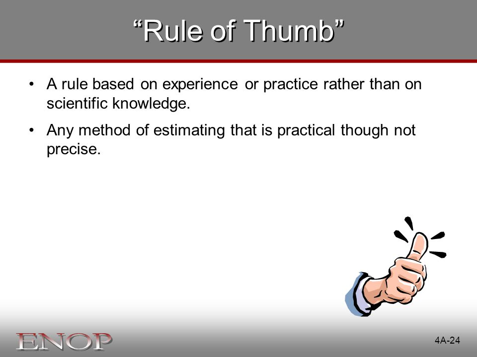 Rule of Thumb A rule based on experience or practice rather than on scientific knowledge.
