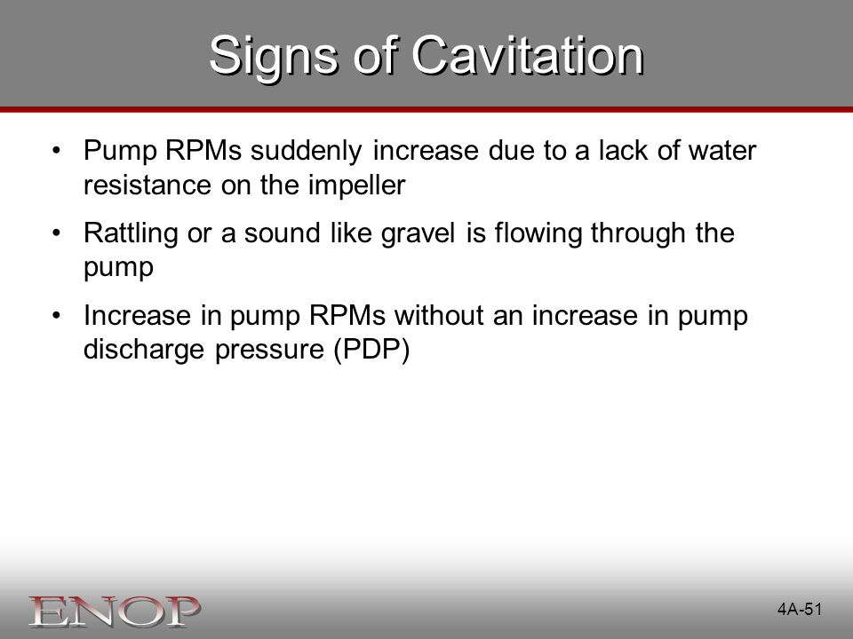 Signs of Cavitation Pump RPMs suddenly increase due to a lack of water resistance on the impeller.