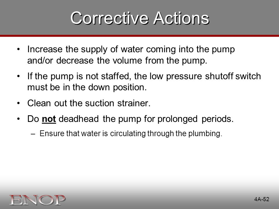 Corrective Actions Increase the supply of water coming into the pump and/or decrease the volume from the pump.