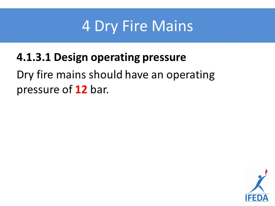 4 Dry Fire Mains 4.1.3.1 Design operating pressure Dry fire mains should have an operating pressure of 12 bar.
