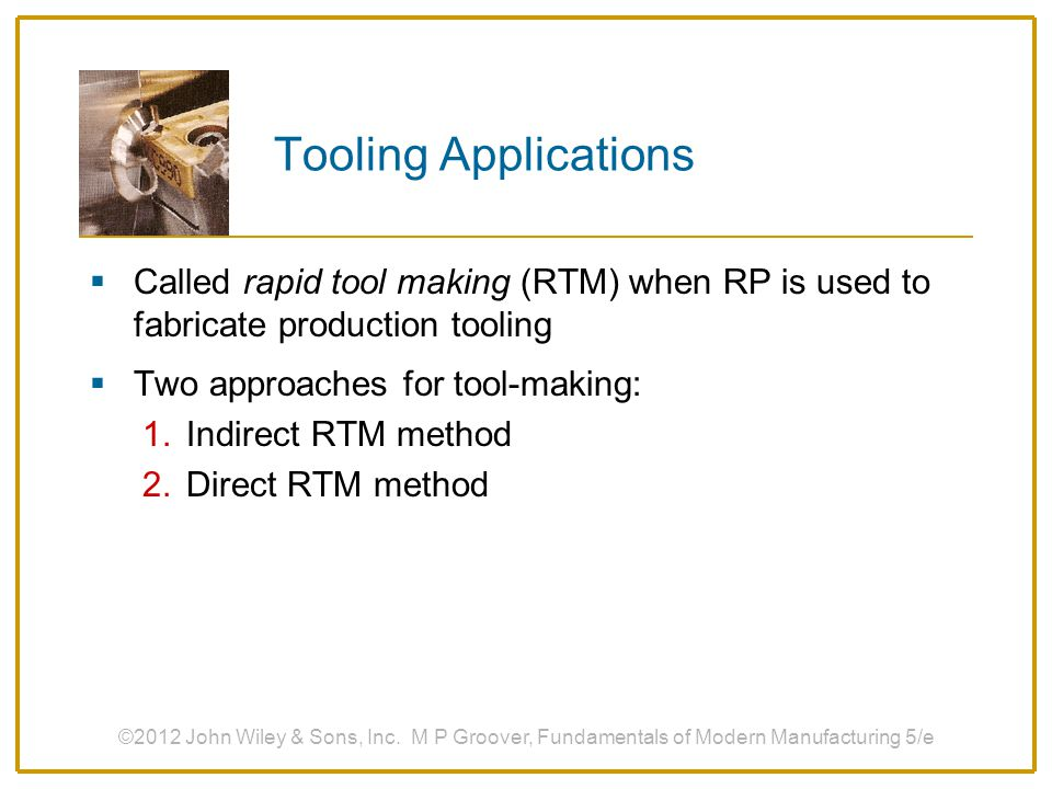 Tooling Applications Called rapid tool making (RTM) when RP is used to fabricate production tooling.