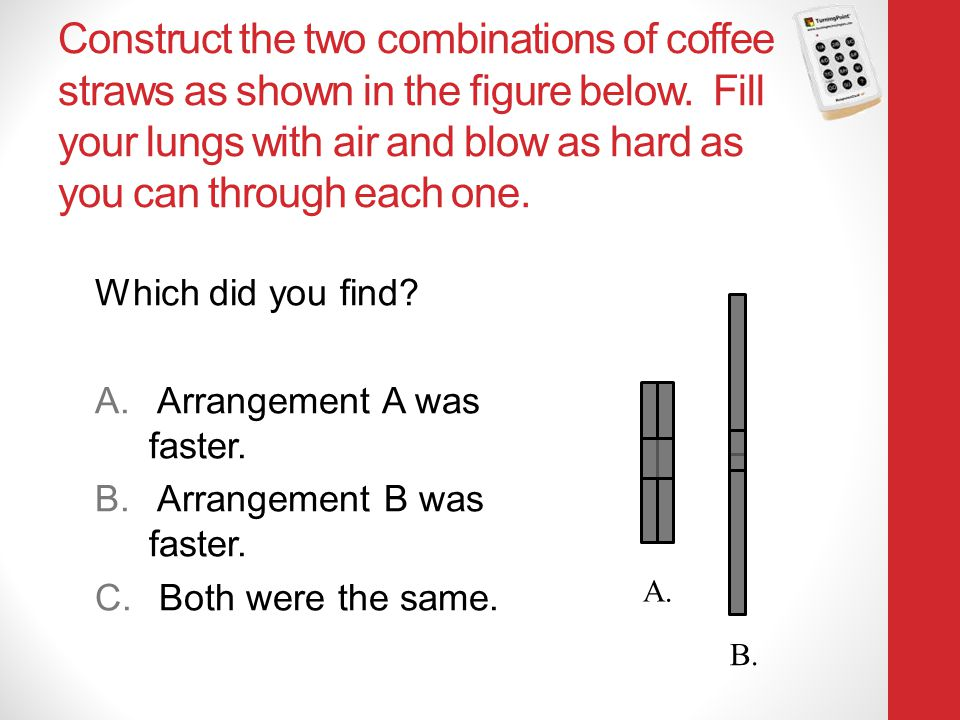 Construct the two combinations of coffee straws as shown in the figure below. Fill your lungs with air and blow as hard as you can through each one.