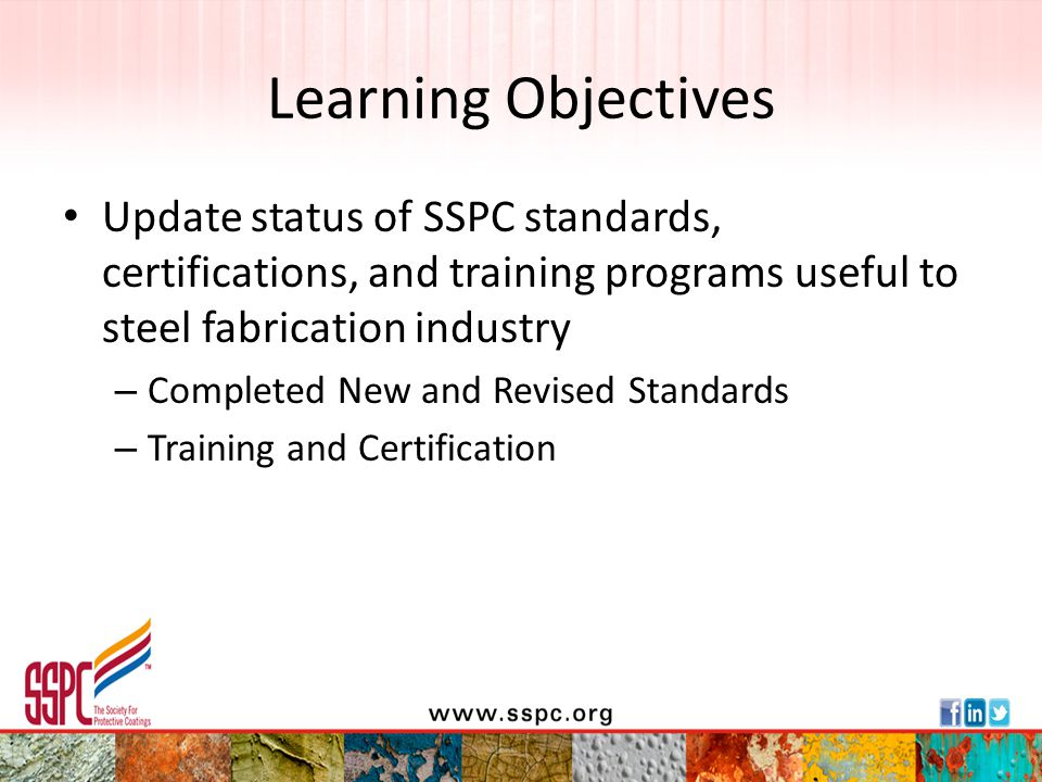 Learning Objectives Update status of SSPC standards, certifications, and training programs useful to steel fabrication industry.