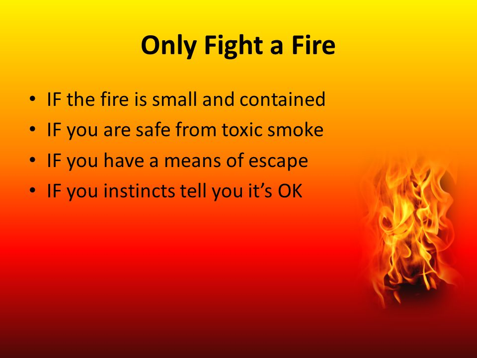 Only Fight a Fire IF the fire is small and contained