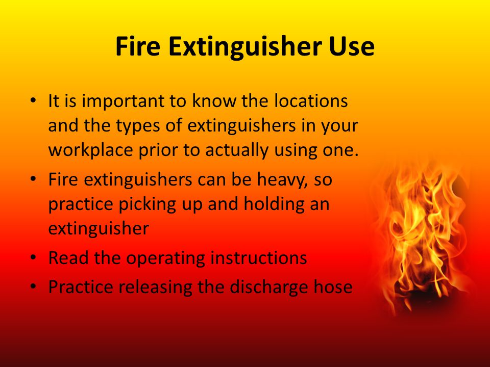 Fire Extinguisher Use It is important to know the locations and the types of extinguishers in your workplace prior to actually using one.