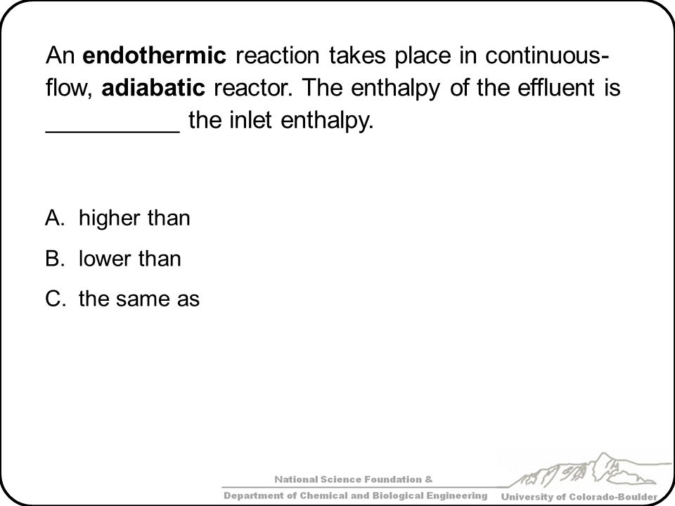 An endothermic reaction takes place in continuous- flow, adiabatic reactor. The enthalpy of the effluent is __________ the inlet enthalpy.