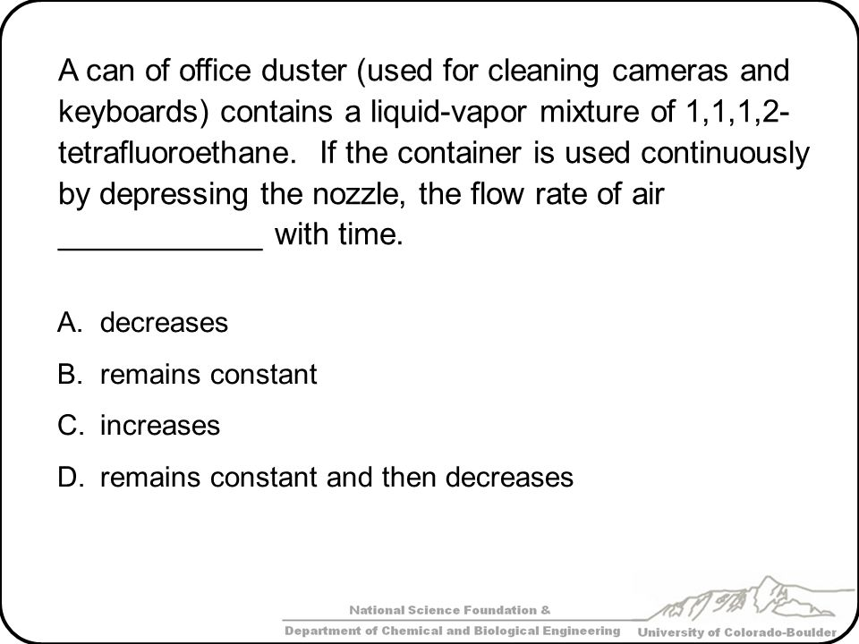 A can of office duster (used for cleaning cameras and keyboards) contains a liquid-vapor mixture of 1,1,1,2-tetrafluoroethane. If the container is used continuously by depressing the nozzle, the flow rate of air ____________ with time.