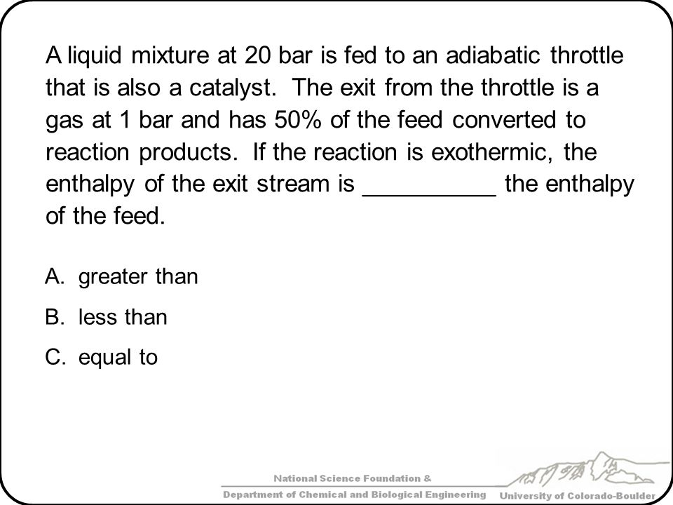 A liquid mixture at 20 bar is fed to an adiabatic throttle that is also a catalyst. The exit from the throttle is a gas at 1 bar and has 50% of the feed converted to reaction products. If the reaction is exothermic, the enthalpy of the exit stream is __________ the enthalpy of the feed.