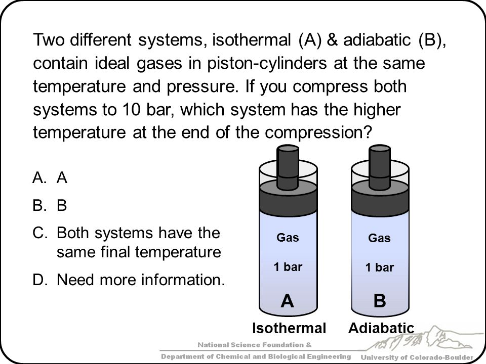 Two different systems, isothermal (A) & adiabatic (B), contain ideal gases in piston-cylinders at the same temperature and pressure. If you compress both systems to 10 bar, which system has the higher temperature at the end of the compression
