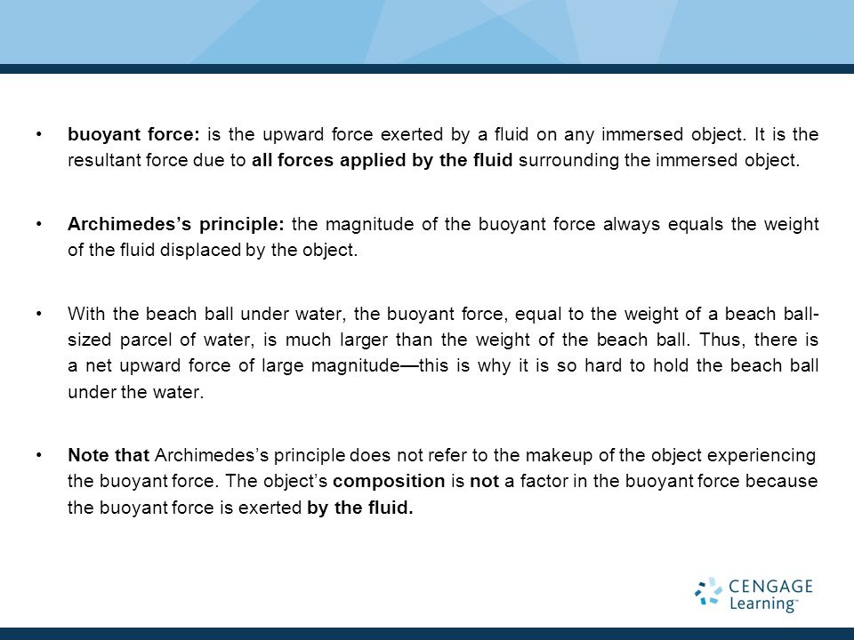 buoyant force: is the upward force exerted by a fluid on any immersed object. It is the resultant force due to all forces applied by the fluid surrounding the immersed object.