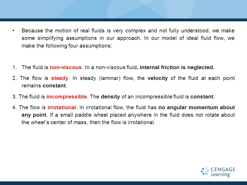Because the motion of real fluids is very complex and not fully understood, we make some simplifying assumptions in our approach. In our model of ideal fluid flow, we make the following four assumptions: