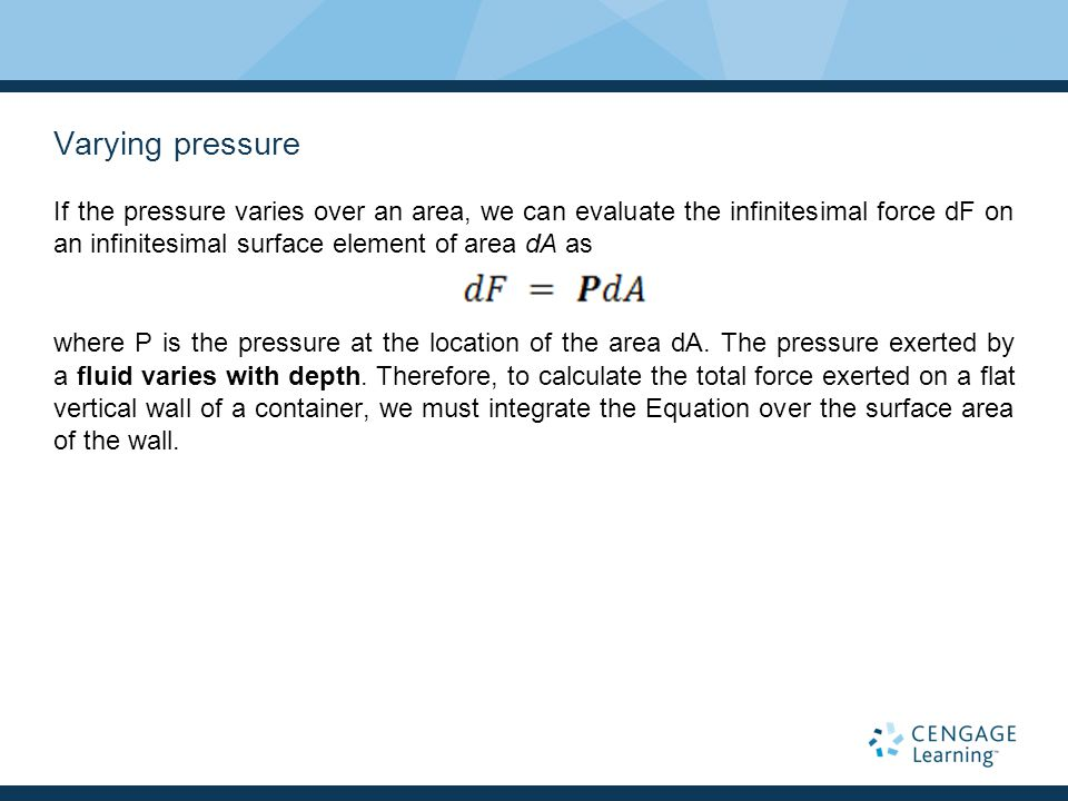 Varying pressure If the pressure varies over an area, we can evaluate the infinitesimal force dF on an infinitesimal surface element of area dA as.