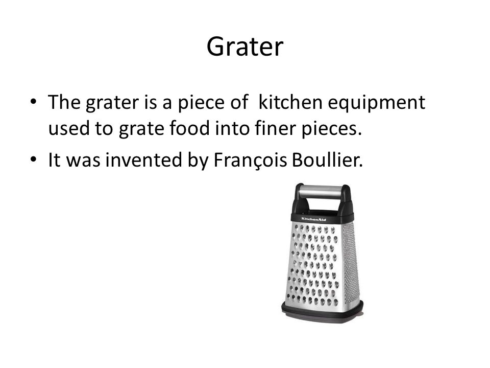 Grater The grater is a piece of kitchen equipment used to grate food into finer pieces.