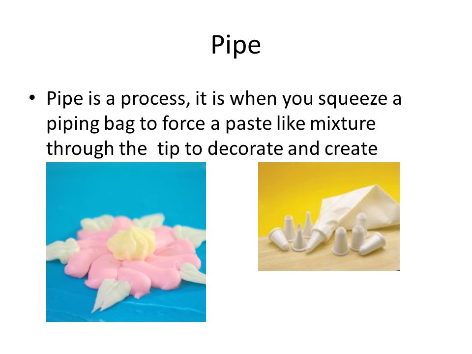 Pipe Pipe is a process, it is when you squeeze a piping bag to force a paste like mixture through the tip to decorate and create different shapes.