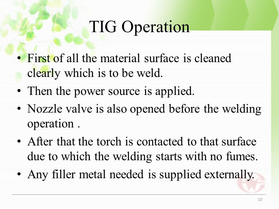 TIG Operation First of all the material surface is cleaned clearly which is to be weld. Then the power source is applied.