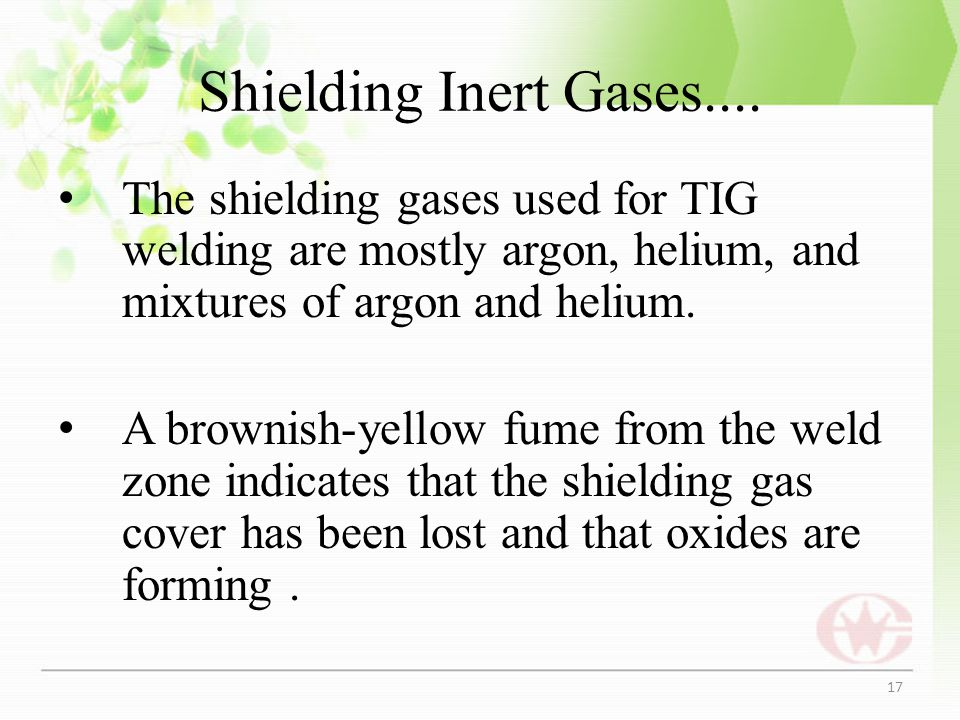 Shielding Inert Gases.... The shielding gases used for TIG welding are mostly argon, helium, and mixtures of argon and helium.