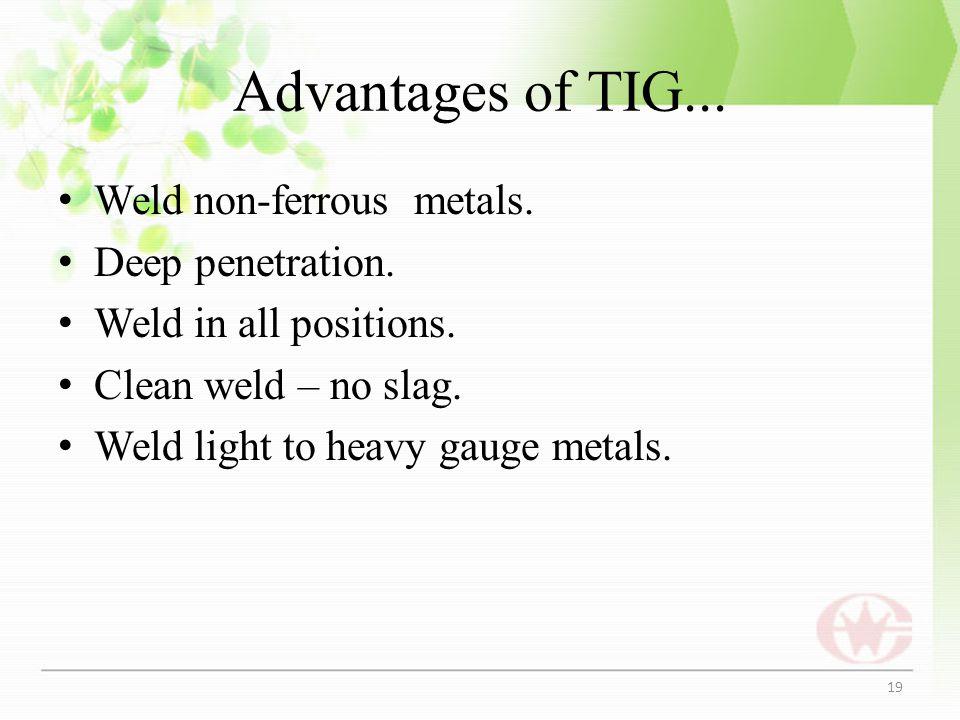 Advantages of TIG... Weld non-ferrous metals. Deep penetration.