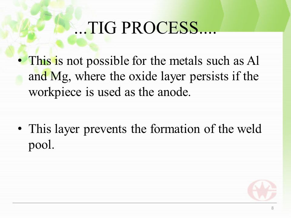 ...TIG PROCESS.... This is not possible for the metals such as Al and Mg, where the oxide layer persists if the workpiece is used as the anode.