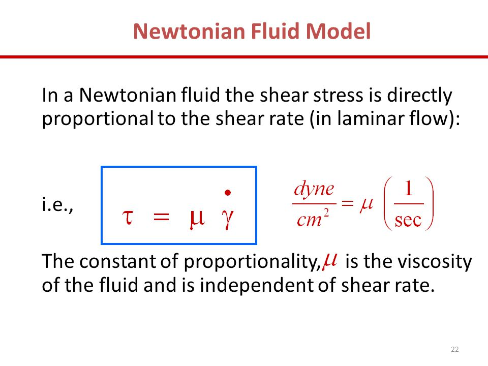 Newtonian Fluid Model In a Newtonian fluid the shear stress is directly proportional to the shear rate (in laminar flow):