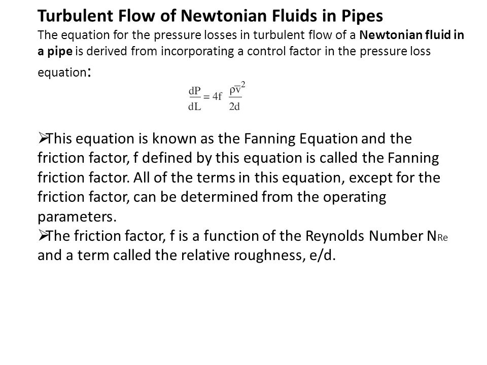 Turbulent Flow of Newtonian Fluids in Pipes The equation for the pressure losses in turbulent flow of a Newtonian fluid in a pipe is derived from incorporating a control factor in the pressure loss equation: