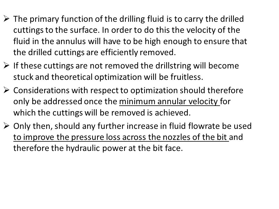The primary function of the drilling fluid is to carry the drilled cuttings to the surface. In order to do this the velocity of the fluid in the annulus will have to be high enough to ensure that the drilled cuttings are efficiently removed.