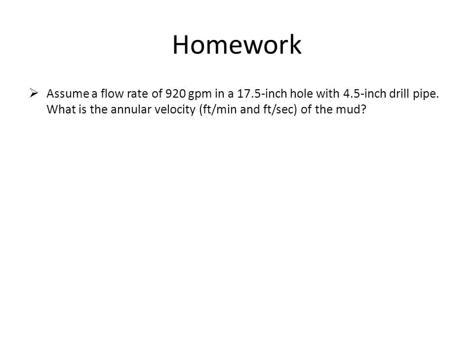 Homework Assume a flow rate of 920 gpm in a 17.5-inch hole with 4.5-inch drill pipe.