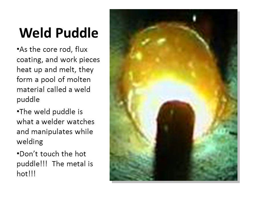 Weld Puddle As the core rod, flux coating, and work pieces heat up and melt, they form a pool of molten material called a weld puddle.