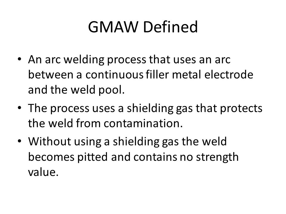 GMAW Defined An arc welding process that uses an arc between a continuous filler metal electrode and the weld pool.