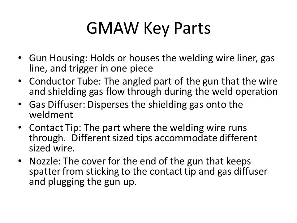 GMAW Key Parts Gun Housing: Holds or houses the welding wire liner, gas line, and trigger in one piece.