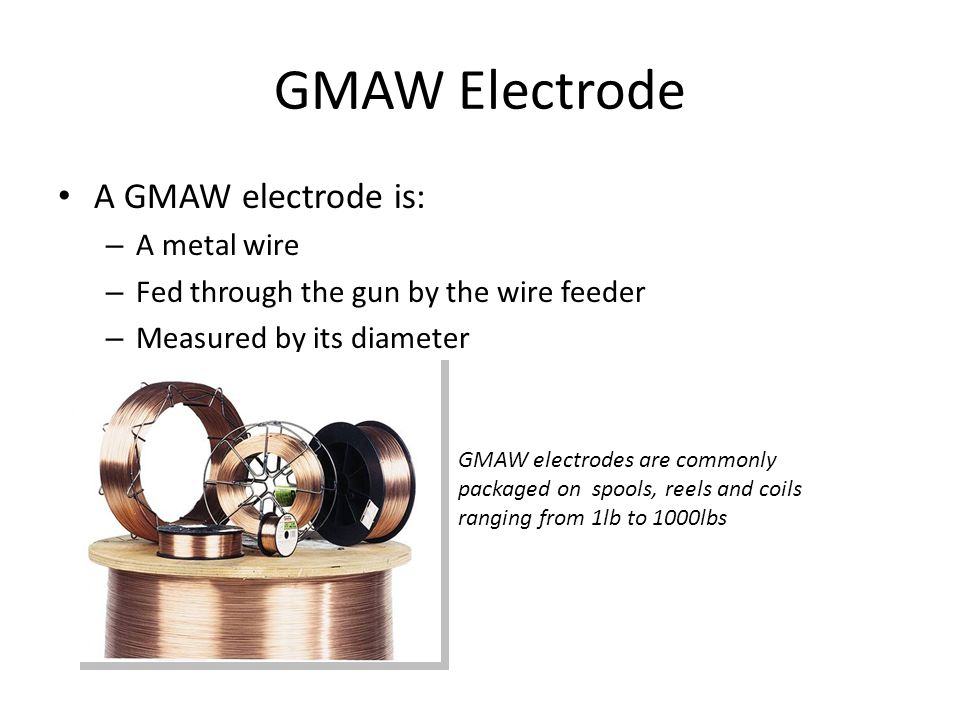GMAW Electrode A GMAW electrode is: A metal wire
