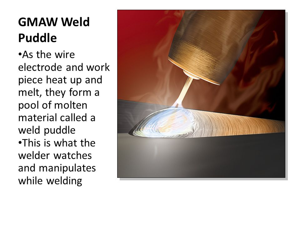GMAW Weld Puddle As the wire electrode and work piece heat up and melt, they form a pool of molten material called a weld puddle.