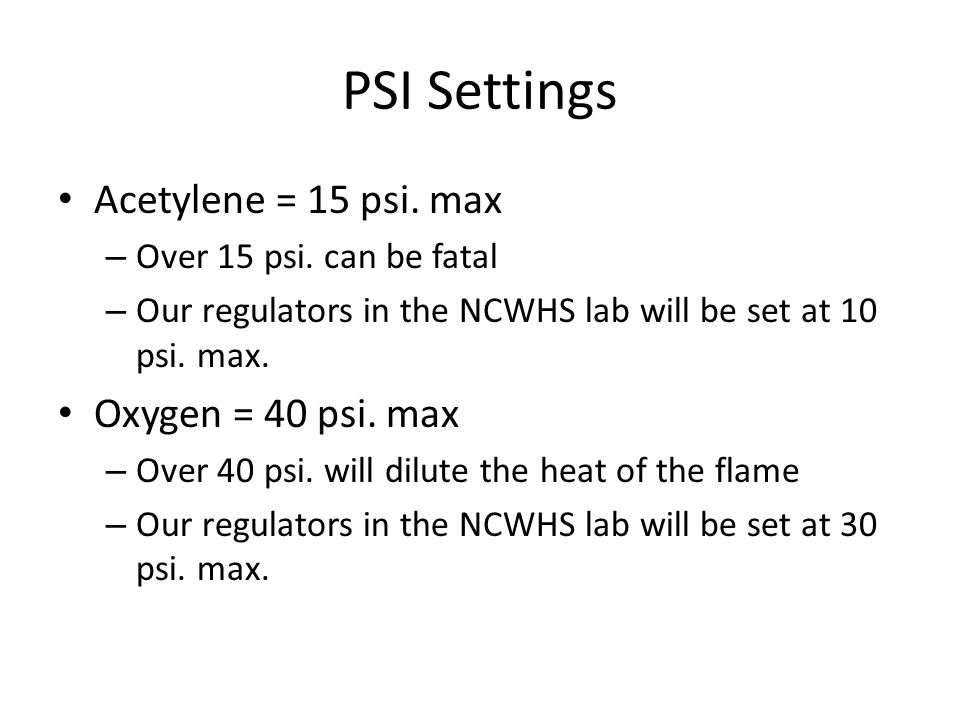 PSI Settings Acetylene = 15 psi. max Oxygen = 40 psi. max