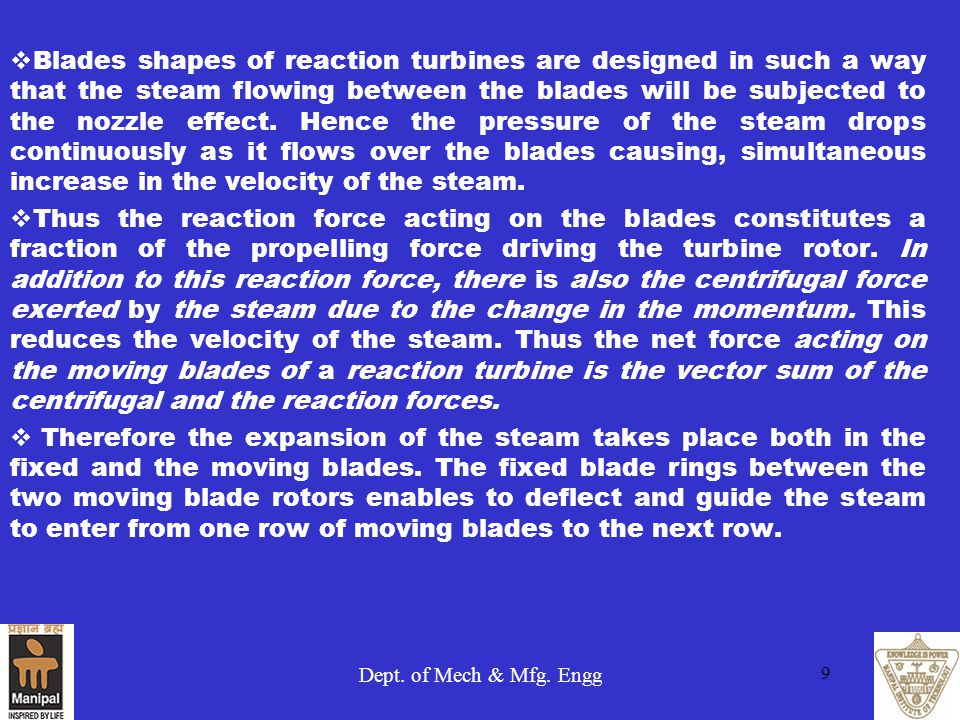 Blades shapes of reaction turbines are designed in such a way that the steam flowing between the blades will be subjected to the nozzle effect. Hence the pressure of the steam drops continuously as it flows over the blades causing, simultaneous increase in the velocity of the steam.
