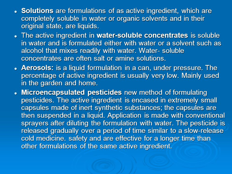 Solutions are formulations of as active ingredient, which are completely soluble in water or organic solvents and in their original state, are liquids.